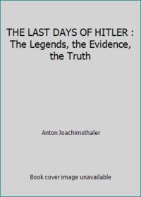 THE LAST DAYS OF HITLER : The Legends, the Evidence, the Truth