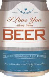 I Love You More Than Beer : And 99 Other Declarations of a Guy's Adoration