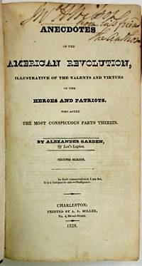 ANECDOTES OF THE AMERICAN REVOLUTION, ILLUSTRATIVE OF THE TALENTS AND VIRTUES OF THE HEROES AND PATRIOTS, WHO ACTED THE MOST CONSPICUOUS PARTS THEREIN. BY ALEXANDER GARDEN, OF LEE'S LEGION. SECOND SERIES