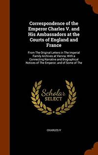 Correspondence of the Emperor Charles V. and His Ambassadors at the Courts of England and France:...