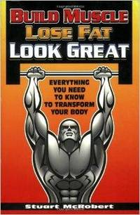 BUILD MUSCLE, LOSE FAT, LOOK GREAT: EVERYTHING YOU NEED TO KNOW TO TRANSFOR M YOUR BODY