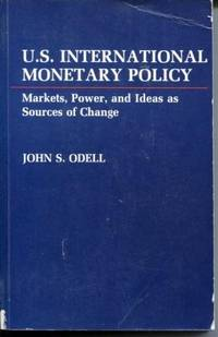 U.S. International Monetary Policy  Markets, Power, and Ideas as Sources  of Change by Odell, John S - 1982