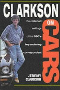 Clarkson on Cars : Writings and Rantings of the Bbc's Top Motoring Correspondent
