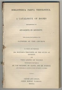 Bibliotheca parva theologica. A catalogue of books recommended to students in divinity. With a selection of the best editions of the Fathers of the Church.