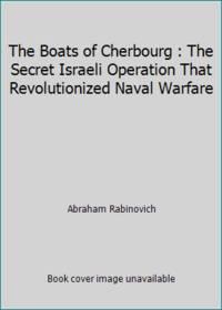 The Boats of Cherbourg : The Secret Israeli Operation That Revolutionized Naval Warfare