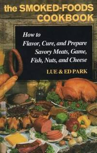 The Smoked-Foods Cookbook: How to Flavor, Cure and Prepare Savory Meats, Game, Fish, Nuts, and...