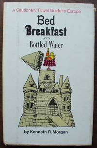 Bed Breakfast And Bottled Water A Cautionary Travel Guide to Europe by Morgan, Kenneth R by Morgan, Kenneth R