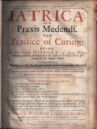 image of IATRICA: SEU PRAXIS MEDENDI. THE PRACTICE OF CURING BEING A MEDICINAL HISTORY OF MANY FAMOUS OBSERVATIONS IN THE CURE OF DISEASES, PERFORMED BY THE AUTHOR HEREOF. WHEREUNTO IS ADDED BY WAY OF SCHOLIA, A COMPLETE THEORY, OR METHOD OF PRECEPTS, WHEREIN THE NAMES, DEFINITIONS, KINDS, SIGNS, CAUSES, PROGNOSTICKS, AND VARIOUS WAIES OF CURE ARE METHODICALLY INSTITUTED, DIGESTED AND REDUCED TO VULGAR PRACTICE, TOGETHER WITH SEVERAL OF THE CHOICES OBSERVATIONS OF OTHER FAMOUS MEN....
