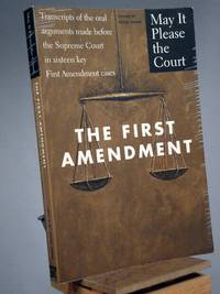 The First Amendment: Transcripts of the Oral Arguments Made Before the Supreme Court in Sixteen Key First Amendment Cases (May It Please the Court)