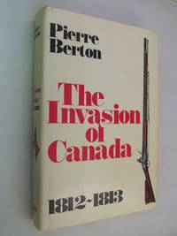 The Invasion of Canada, 1812-1813 by Berton, Pierre  ( SIGNED ) - 1980