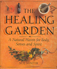 The Healing Garden : A Natural Haven for Body, Senses and Spirit. [The healing arts; The body...
