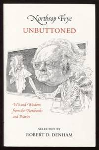 Northrop Frye Unbuttoned, Wit and Wisdom from the Notebooks and Diaries