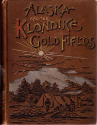 Alaska and the Klondike Gold Fields; A Full Account of the Discovery of Gold;  Enormous Deposits of the Precious Metal; Routes Traversed by Miners; How to Find Gold; Camp Life at Klondike | Practical Instructions for Fortune Seekers, Etc. Etc.  | Including a Graphic Description of the Gold Regions; Land of Wonders; Immense Mountains, Rivers and Plains; Native Inhabitants, Etc.