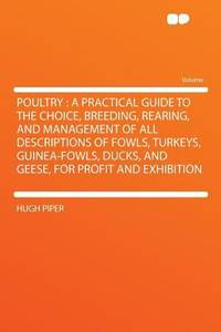 image of Poultry : A Practical Guide to the Choice, Breeding, Rearing, and Management of All Descriptions of Fowls, Turkeys, Guinea-fowls, Ducks, and Geese, Fo