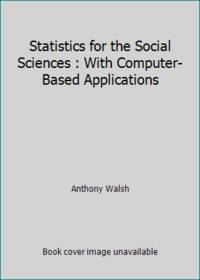 Statistics for the Social Sciences : With Computer-Based Applications by Anthony Walsh - Hardcover - 1997 - from ThriftBooks (SKU: G0060468947I5N00)