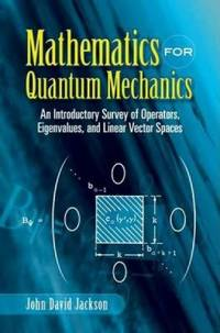 Mathematics for Quantum Mechanics : An Introductory Survey of Operators  Eigenvalues  and Linear Vector Spaces
