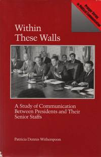 Within These Walls: A Study of Communication Between Presidents and Their Senior Staffs (Praeger Series in Political Communication)