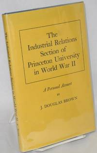 The industrial relations section of Princeton University in World War II; a personal account by  J. Douglas Brown - 1976 - from Bolerium Books Inc., ABAA/ILAB (SKU: 2448)