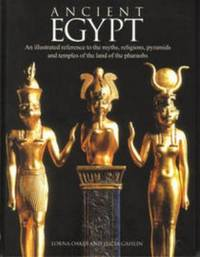 Ancient Egypt : An Illustrated Reference to the Myths, Religions, Pyramids and Temples of the...