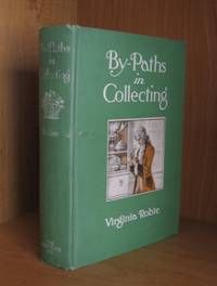 By-Paths in Collecting. Being Aids in the Quest of Rare and Unique Things Which Have Passed the Century Mark, Such as Old China, Furniture, Pewter, Copper, Brass, Samplers and Sun-dials, with Comments on Their Age, Decoration and Value.