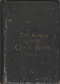 The Kansas Home Cook-Book: Consisting of Recipes Contributed by Ladies of Leavenworth and Other Cities and Towns. Published by the Board of Managers for the Benefit of the Home for the Friendless