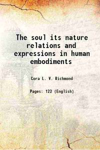 The soul its nature relations and expressions in human embodiments 1887 [Hardcover]