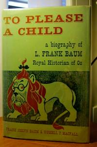 TO PLEASE A CHILD A Biography of L. Frank Baum, Royal Historian of Oz