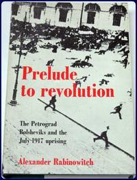 PRELUDE TO REVOLUTION. THE PETROGRAD BOLSHEVIKS AND THE JULY 1917 UPRISING.