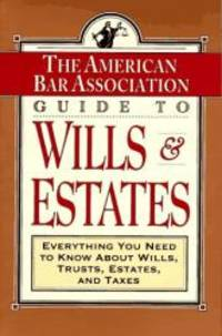 ABA Guide to Wills and Estates: Everything You Need to Know About Wills, Trusts, Estates, and...