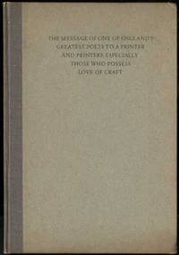 THE MESSAGE OF ONE OF ENGLAND'S GREATEST POETS TO A PRINTER AND PRINTERS  ESPECIALLY THOSE WHO HAVE LOVE OF THE CRAFT