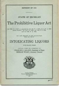 THE PROHIBITIVE LIQUOR ACT...AND LAWS RELATING TO THE MANUFACTURE, SALE AND USE OF INTOXICATING LIQUORS, STATE OF MICHIGAN.; Revision of 1921.  Compiled under the supervision of Charles J. Deland, Secretary of State, and Merlin Wiley, Attorney General