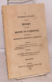 A vindication of the privileges of the house of commons, in answer to sir Francis Burdett's address, &c