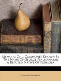Memoirs Of ... Commonly Known By The Name Of George Psalmanazar A Reputed Native Of Formosa