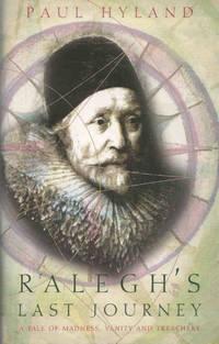 Ralegh's Last Journey. A tale of madness, vanity and treachery