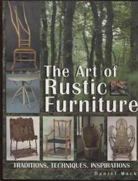 The Art of Rustic Furniture ;  Traditions, Techniques, Inspirations   Traditions, Techniques, Inspirations