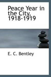 Peace Year in the City, 1918-1919 by E. C. Bentley - 2009-12-15