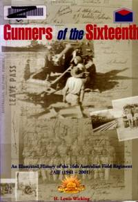 Gunners of the Sixteenth : An Illustrated History of the 16th Australian Field Regiment AIF  (1941 - 2001)