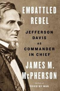 Embattled Rebel : Jefferson Davis As Commander in Chief