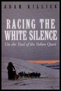 RACING THE WHITE SILENCE - On the Trail of the Yukon Quest