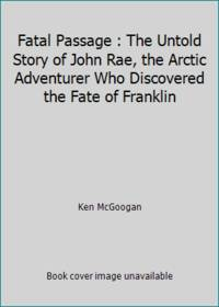 image of Fatal Passage : The Untold Story of John Rae, the Arctic Adventurer Who Discovered the Fate of Franklin