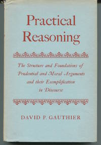 Practical Reasoning. The Structure and Foundations of Prudential and Moral Arguments and their Exemplification in Discourse. by  David P Gauthier - First Edition. - 1963. - from The Good Times Bookshop (SKU: 15186)