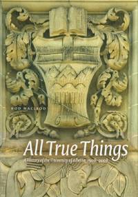 All True Things - A History of the University of Alberta, 1908-2008