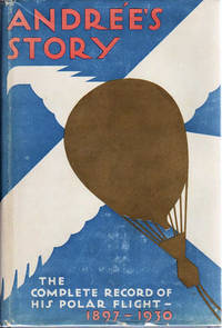 Andrèe's Story; The Complete Record of His Polar Flight, 1897 [From the Diaries and Journals of S.A. Andrèe, Nils Stindberg, and K. Fraenkel, found on White Island in the Summer of 1930 and edited by the Swedish Society for Anthropology and Geography]