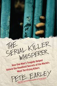 The Serial Killer Whisperer : How One Man's Tragedy Helped Unlock the Deadliest Secrets of the World's Most Terrifying Killers