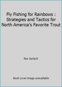 Fly Fishing for Rainbows : Strategies and Tactics for North America's Favorite Trout