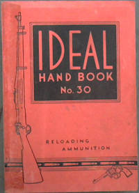 The Ideal Handbook on Hand-Loading and Reloading of Ammunition for Rifles, Revolvers Pistols and Shotguns. No. 30