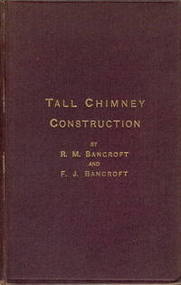 Tall Chimney Construction. A Practical Treatise on the Construction of Tall Chimney Shafts, Containing Details of Upwards of Eighty Existing Mill, Enginehouse, Brick Works, Cement Works, and Other Chimneys in England, America and the Continent... by  Francis J  Robert M. & Bancroft - First & Only Edition - 1885 - from Christopher Baron and Biblio.com