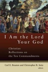 I Am the Lord Your God: Christian Reflections on the Ten Commandments by Mr. Christopher R. Seitz and Mr. Carl E. Braaten - 2005-03-05