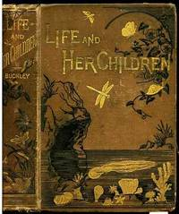 LIFE AND HER CHILDREN GLIMPSES OF ANIMAL LIFE FROM THE AMOEBA TO THE  INSECTS  (With Upwards of One Hundred Illustrations)