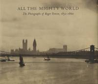 ALL THE MIGHTY WORLD:; The Photographs of Roger Fenton, 1952 - 1860. With Contributions by Richard Pare, Pam Roberts, and Roger Taylor